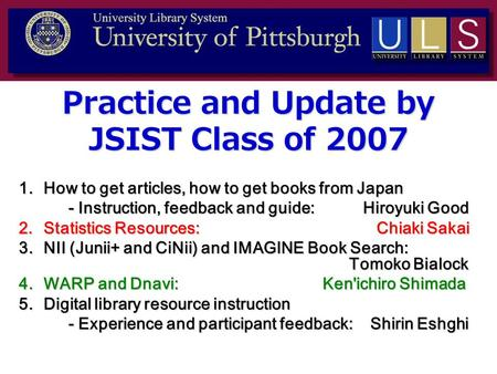 Practice and Update by JSIST Class of 2007 1.How to get articles, how to get books from Japan - Instruction, feedback and guide: Hiroyuki Good 2.Statistics.
