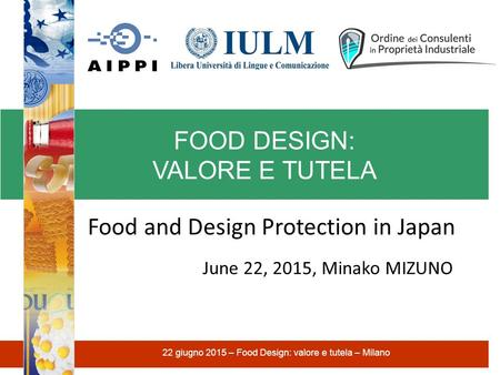 FOOD DESIGN: VALORE E TUTELA 22 giugno 2015 – Food Design: valore e tutela – Milano Food and Design Protection in Japan June 22, 2015, Minako MIZUNO.