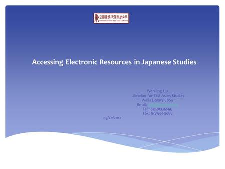 Accessing Electronic Resources in Japanese Studies Wen-ling Liu Librarian for East Asian Studies Wells Library E860