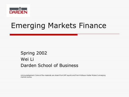Emerging Markets Finance Spring 2002 Wei Li Darden School of Business Acknowledgement: Some of the materials are drawn from IMF reports and from Professor.