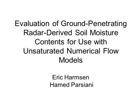 Evaluation of Ground-Penetrating Radar-Derived Soil Moisture Contents for Use with Unsaturated Numerical Flow Models Eric Harmsen Hamed Parsiani.