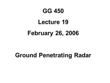 GG 450 Lecture 19 February 26, 2006 Ground Penetrating Radar.