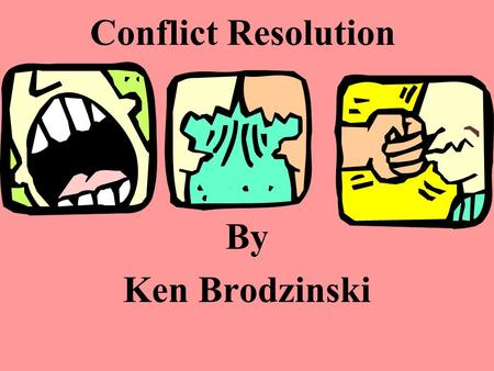 Conflict Resolution By Ken Brodzinski What is Conflict Resolution? The process of ending a conflict by cooperating and problem solving together.
