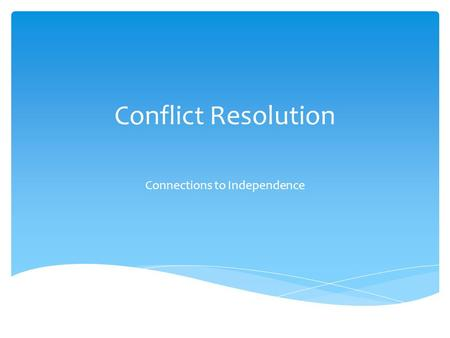 Conflict Resolution Connections to Independence.  Conflict seems to be a way of life.  The fact that conflict exists is not necessarily a bad thing.