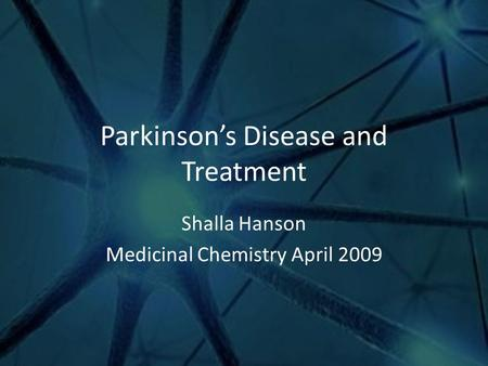 Parkinson's Disease and Treatment Shalla Hanson Medicinal Chemistry April 2009.
