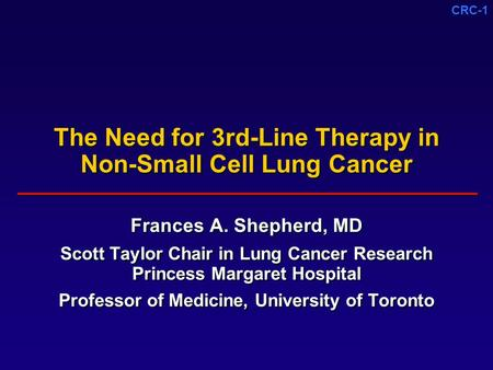 CRC-1 The Need for 3rd-Line Therapy in Non-Small Cell Lung Cancer Frances A. Shepherd, MD Scott Taylor Chair in Lung Cancer Research Princess Margaret.