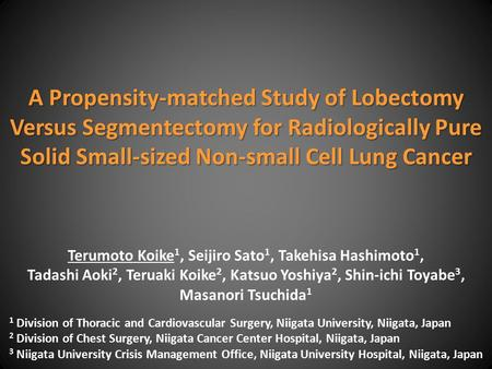 A Propensity-matched Study of Lobectomy Versus Segmentectomy for Radiologically Pure Solid Small-sized Non-small Cell Lung Cancer Terumoto Koike 1, Seijiro.