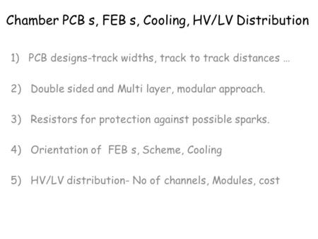 Chamber PCB s, FEB s, Cooling, HV/LV Distribution 1)PCB designs-track widths, track to track distances … 2) Double sided and Multi layer, modular approach.