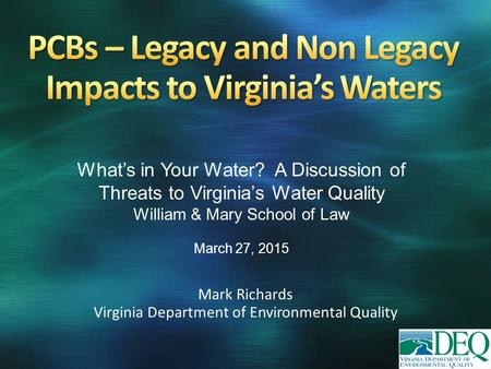 Mark Richards Virginia Department of Environmental Quality What's in Your Water? A Discussion of Threats to Virginia's Water Quality William & Mary School.