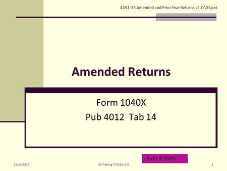 Amended Returns Form 1040X Pub 4012 Tab 14 LEVEL 3 TOPIC 4491-35 Amended and Prior Year Returns v1.0 VO.ppt 11/30/20101NJ Training TY2010 v1.0.