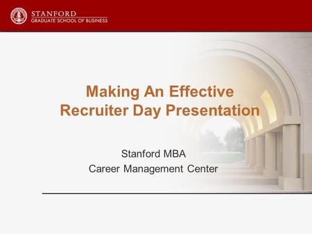 Making An Effective Recruiter Day Presentation Stanford MBA Career Management Center.
