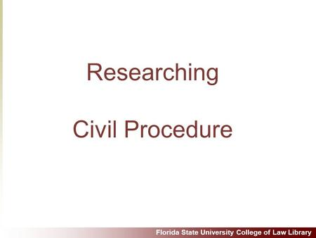Florida State University College of Law Library Researching Civil Procedure.