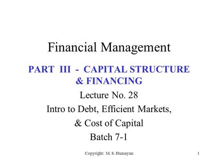 Copyright: M. S. Humayun1 Financial Management PART III - CAPITAL STRUCTURE & FINANCING Lecture No. 28 Intro to Debt, Efficient Markets, & Cost of Capital.
