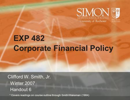 EXP 482 Corporate Financial Policy Clifford W. Smith, Jr. Winter 2007 Handout 6 * Covers readings on course outline through Smith/Wakeman (1984)