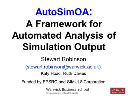 AutoSimOA : A Framework for Automated Analysis of Simulation Output Stewart Robinson Katy Hoad, Ruth Davies Funded by.