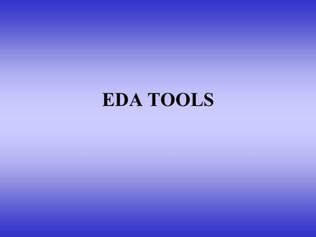 EDA TOOLS. Why EDA? Imagine a Intel based micro processor having 1.5 million transistors. Would it be feasible to design such a complex system with help.
