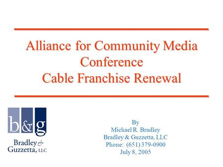 Alliance for Community Media Conference Cable Franchise Renewal By Michael R. Bradley Bradley & Guzzetta, LLC Phone: (651) 379-0900 July 8, 2005____________________________.