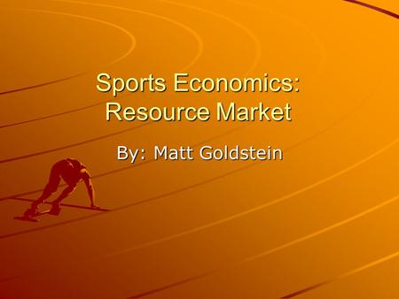 Sports Economics: Resource Market By: Matt Goldstein.