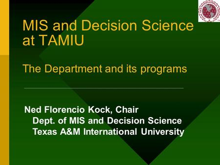 MIS and Decision Science at TAMIU The Department and its programs Ned Florencio Kock, Chair Dept. of MIS and Decision Science Texas A&M International University.