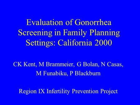 Evaluation of Gonorrhea Screening in Family Planning Settings: California 2000 CK Kent, M Brammeier, G Bolan, N Casas, M Funabiku, P Blackburn Region IX.