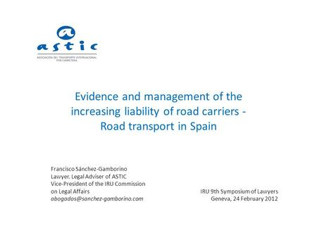 Evidence and management of the increasing liability of road carriers - Road transport in Spain Francisco Sánchez-Gamborino Lawyer. Legal Adviser of ASTIC.