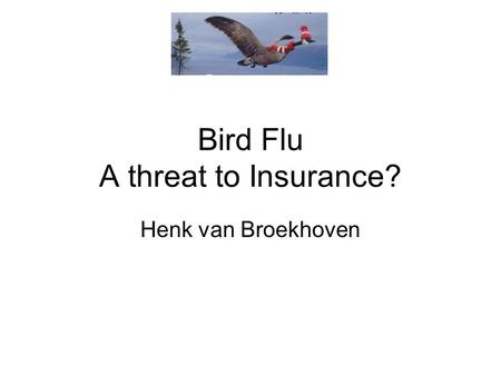 Bird Flu A threat to Insurance? Henk van Broekhoven.