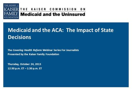 Medicaid and the ACA: The Impact of State Decisions The Covering Health Reform Webinar Series For Journalists Presented by the Kaiser Family Foundation.