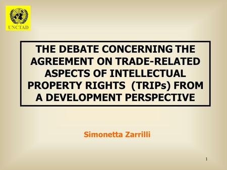 1 THE DEBATE CONCERNING THE AGREEMENT ON TRADE-RELATED ASPECTS OF INTELLECTUAL PROPERTY RIGHTS (TRIPs) FROM A DEVELOPMENT PERSPECTIVE Simonetta Zarrilli.