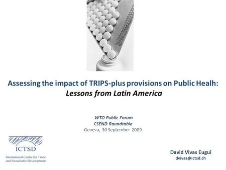 Assessing the impact of TRIPS-plus provisions on Public Healh: Lessons from Latin America David Vivas Eugui WTO Public Forum CSEND Roundtable.