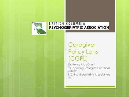 "Caregiver Policy Lens (CGPL) Dr. Penny MacCourt ""Supporting Caregivers of Older Adults"" B.C. Psychogeriatric Association 2011."