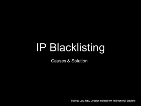 IP Blacklisting Causes & Solution Marcus Low, R&D Director InternetNow International Sdn Bhd.