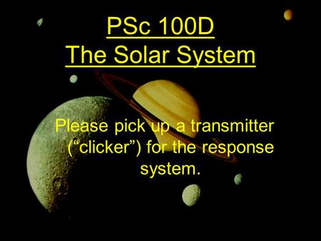 "PSc 100D The Solar System Please pick up a transmitter (""clicker"") for the response system."
