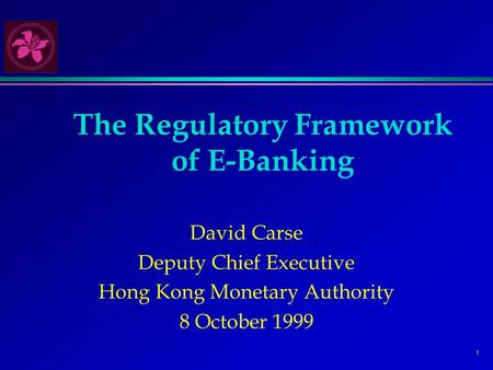 1 The Regulatory Framework of E-Banking David Carse Deputy Chief Executive Hong Kong Monetary Authority 8 October 1999.