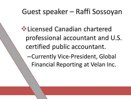 Guest speaker – Raffi Sossoyan  Licensed Canadian chartered professional accountant and U.S. certified public accountant. – Currently Vice-President,