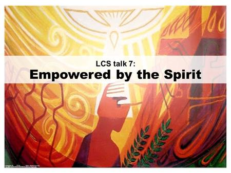 LCS talk 7: Empowered by the Spirit. GOAL: To receive the baptism in the Holy Spirit and be empowered to witness to Christ.