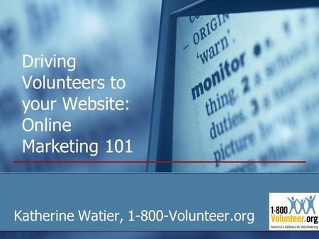 Driving Volunteers to your Website: Online Marketing 101 Katherine Watier, 1-800-Volunteer.org.