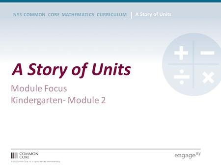 © 2012 Common Core, Inc. All rights reserved. commoncore.org NYS COMMON CORE MATHEMATICS CURRICULUM A Story of Units Module Focus Kindergarten- Module.