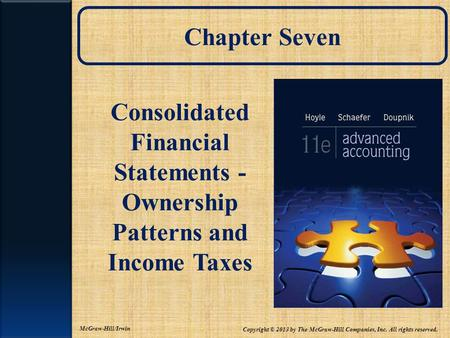 Chapter Seven Consolidated Financial Statements - Ownership Patterns and Income Taxes Copyright © 2013 by The McGraw-Hill Companies, Inc. All rights reserved.