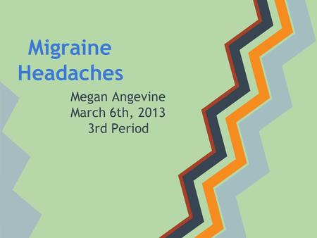Migraine Headaches Megan Angevine March 6th, 2013 3rd Period.