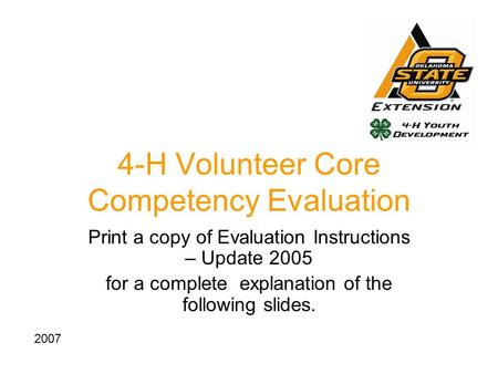 4-H Volunteer Core Competency Evaluation Print a copy of Evaluation Instructions – Update 2005 for a complete explanation of the following slides. 2007.