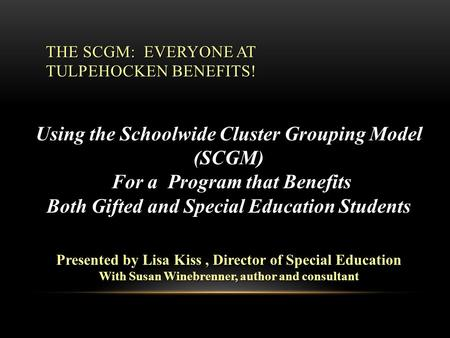 THE SCGM: EVERYONE AT TULPEHOCKEN BENEFITS! Using the Schoolwide Cluster Grouping Model (SCGM) For a Program that Benefits For a Program that Benefits.