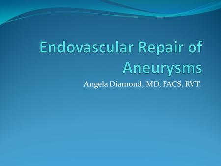 Angela Diamond, MD, FACS, RVT.. Endovascular Repair of Aneurysms Abdominal Aorta Generally a disease of older males: Annual incidence of less than 1 in.