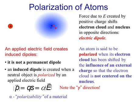 + E Force due to E created by positive charge shifts electron cloud and nucleus in opposite directions: electric dipole. An atom is said to be polarized.