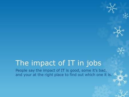 The impact of IT in jobs People say the impact of IT is good, some it's bad, and your at the right place to find out which one it is.