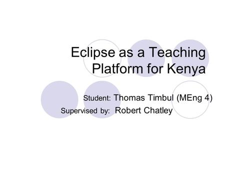 Eclipse as a Teaching Platform for Kenya Student: Thomas Timbul (MEng 4) Supervised by: Robert Chatley.