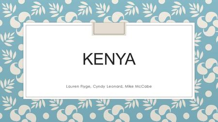 KENYA Lauren Flyge, Cyndy Leonard, Mike McCabe. GEOGRAPHY ◦ Located in East Africa ◦ Twice the size of Nevada ◦ Cut by the Equator ◦ Surrounded by: Ethiopia,