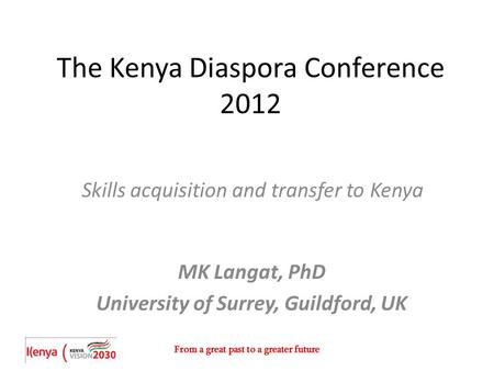 From a great past to a greater future The Kenya Diaspora Conference 2012 Skills acquisition and transfer to Kenya MK Langat, PhD University of Surrey,