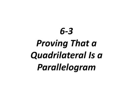 6-3 Proving That a Quadrilateral Is a Parallelogram