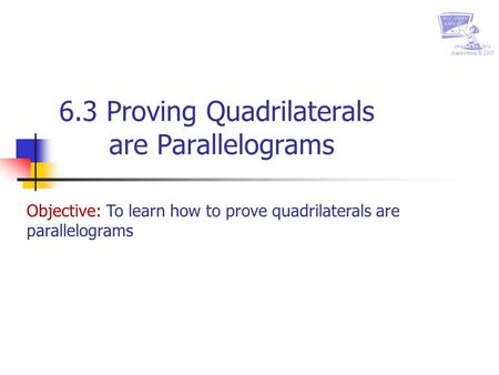 Created by chris markstrum © 2005 6.3 Proving Quadrilaterals are Parallelograms Objective: To learn how to prove quadrilaterals are parallelograms.