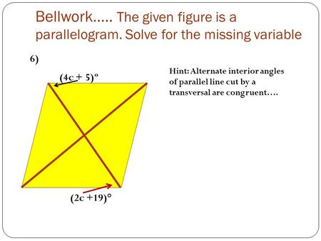 Bellwork….. The given figure is a parallelogram. Solve for the missing variable (4c + 5)º (2c +19)° Hint: Alternate interior angles of parallel line cut.